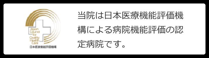 当院は日本医療機能評価機構による病院機能評価の認定病院です